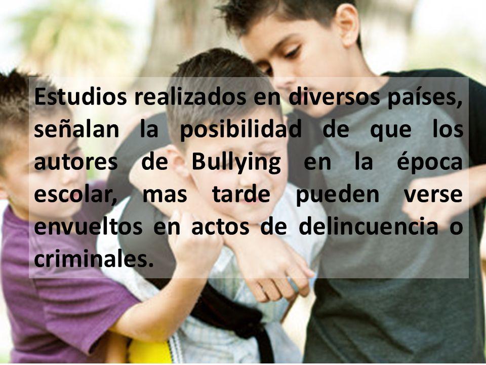 Estudios realizados en diversos países, señalan la posibilidad de que los autores de Bullying en la época escolar, mas tarde pueden verse envueltos en
