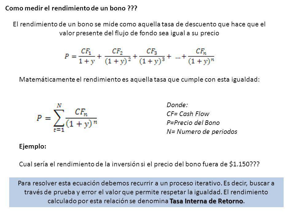 Como medir el rendimiento de un bono ??? El rendimiento de un bono se mide como aquella tasa de descuento que hace que el valor presente del flujo de