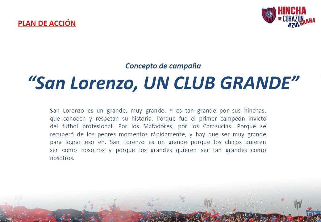 PLAN DE ACCIÓN Concepto de campaña San Lorenzo, UN CLUB GRANDE San Lorenzo es un grande, muy grande. Y es tan grande por sus hinchas, que conocen y re