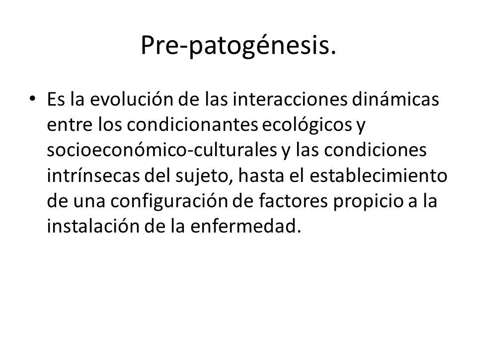 Pre-patogénesis. Es la evolución de las interacciones dinámicas entre los condicionantes ecológicos y socioeconómico-culturales y las condiciones intr