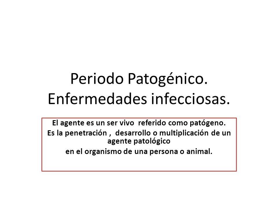 Periodo Patogénico. Enfermedades infecciosas. El agente es un ser vivo referido como patógeno. Es la penetración, desarrollo o multiplicación de un ag