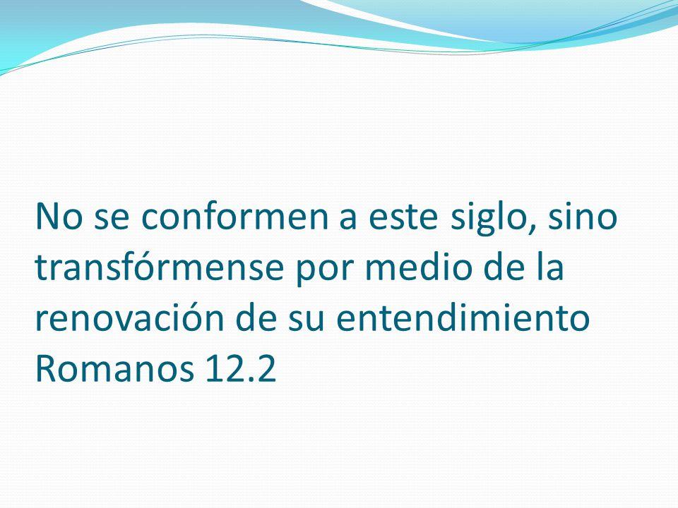 No se conformen a este siglo, sino transfórmense por medio de la renovación de su entendimiento Romanos 12.2