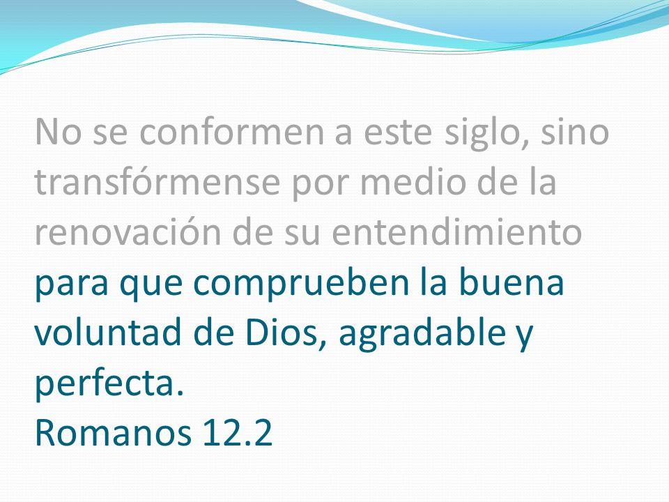 No se conformen a este siglo, sino transfórmense por medio de la renovación de su entendimiento para que comprueben la buena voluntad de Dios, agradab