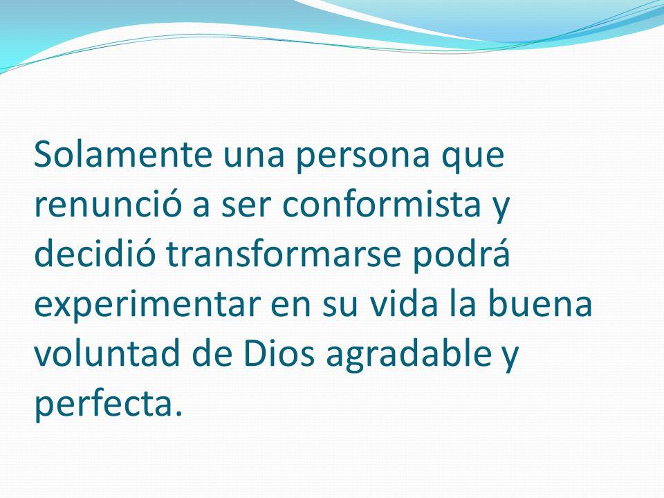 Solamente una persona que renunció a ser conformista y decidió transformarse podrá experimentar en su vida la buena voluntad de Dios agradable y perfe