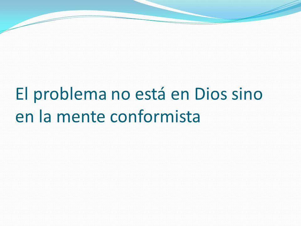 El problema no está en Dios sino en la mente conformista