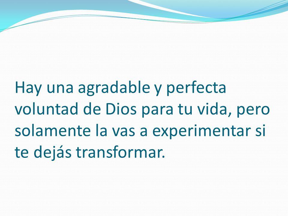 Hay una agradable y perfecta voluntad de Dios para tu vida, pero solamente la vas a experimentar si te dejás transformar.