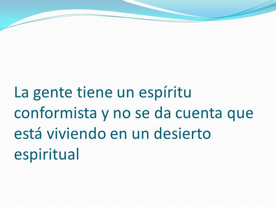 La gente tiene un espíritu conformista y no se da cuenta que está viviendo en un desierto espiritual