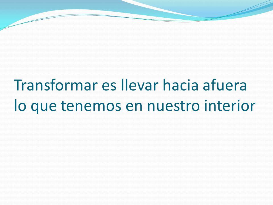 Transformar es llevar hacia afuera lo que tenemos en nuestro interior
