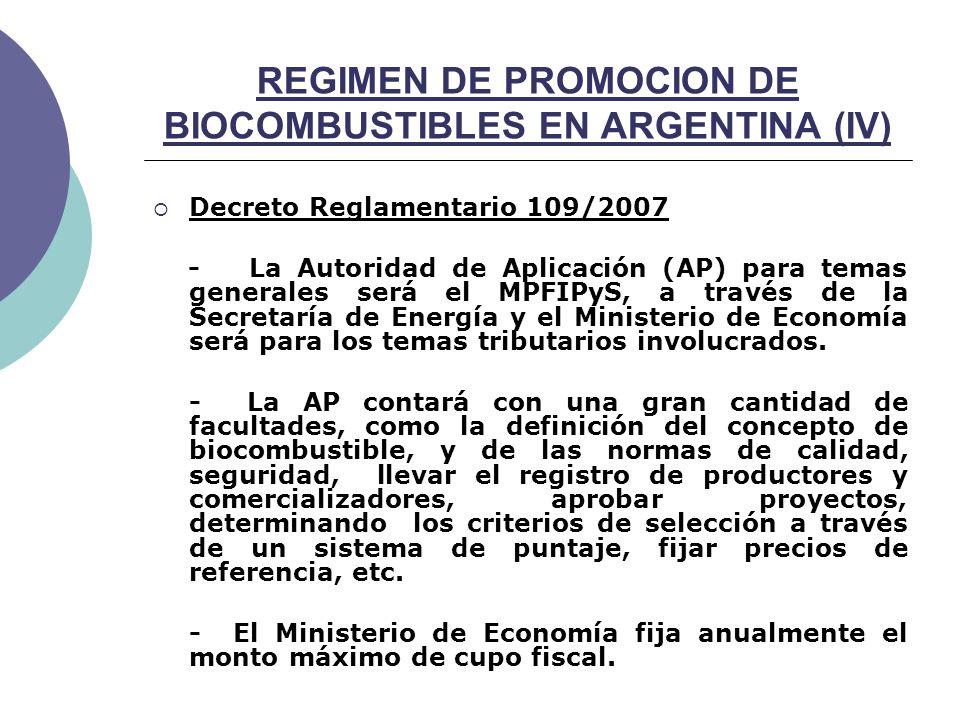 REGIMEN DE PROMOCION DE BIOCOMBUSTIBLES EN ARGENTINA (IV) Decreto Reglamentario 109/2007 - La Autoridad de Aplicación (AP) para temas generales será el MPFIPyS, a través de la Secretaría de Energía y el Ministerio de Economía será para los temas tributarios involucrados.