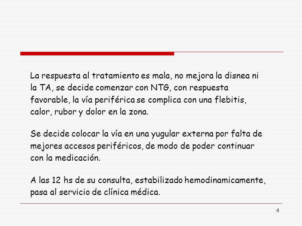 4 La respuesta al tratamiento es mala, no mejora la disnea ni la TA, se decide comenzar con NTG, con respuesta favorable, la vía periférica se complica con una flebitis, calor, rubor y dolor en la zona.
