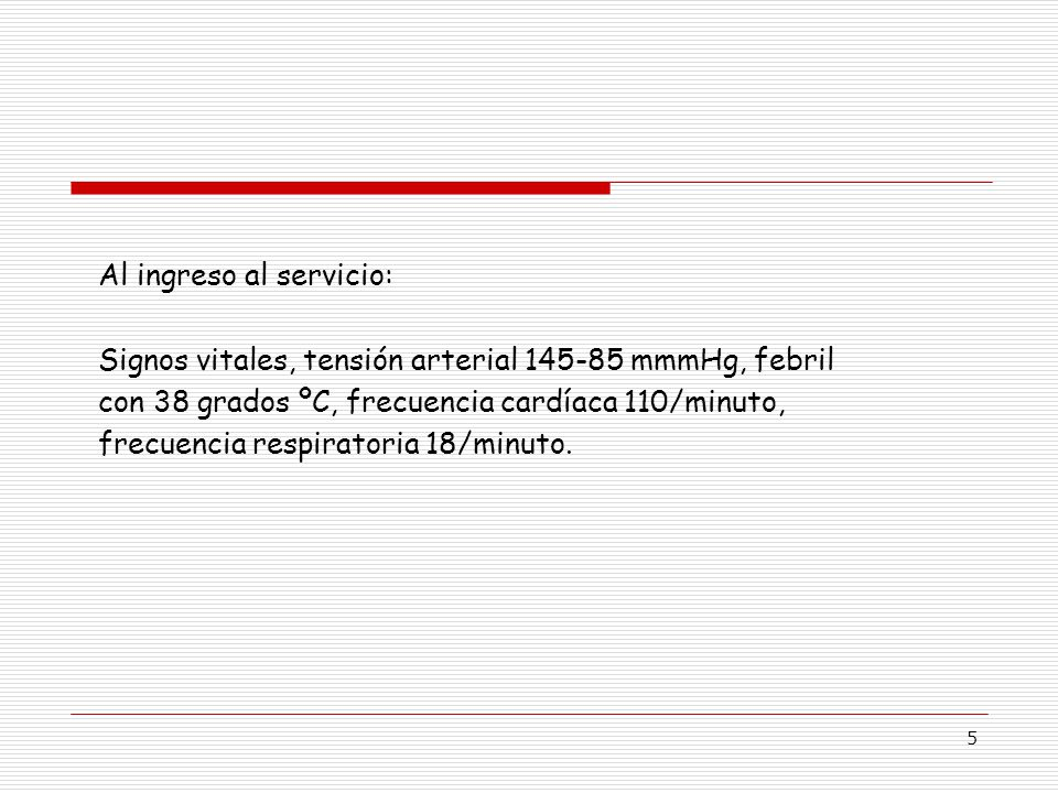 5 Al ingreso al servicio: Signos vitales, tensión arterial 145-85 mmmHg, febril con 38 grados ºC, frecuencia cardíaca 110/minuto, frecuencia respiratoria 18/minuto.