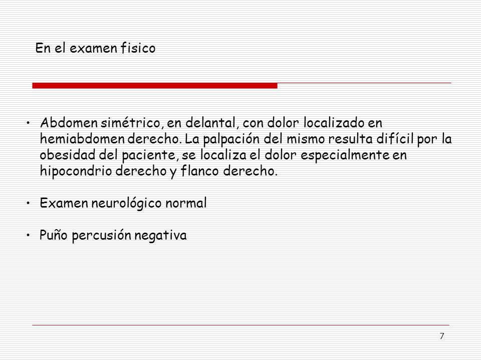 7 En el examen fisico Abdomen simétrico, en delantal, con dolor localizado en hemiabdomen derecho.