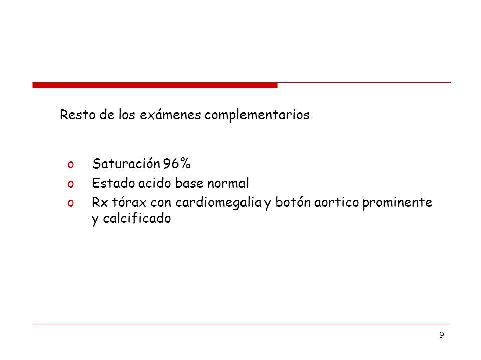 9 oSaturación 96% oEstado acido base normal oRx tórax con cardiomegalia y botón aortico prominente y calcificado Resto de los exámenes complementarios