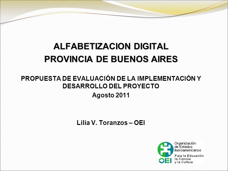 ALFABETIZACION DIGITAL PROVINCIA DE BUENOS AIRES PROPUESTA DE EVALUACIÓN DE LA IMPLEMENTACIÓN Y DESARROLLO DEL PROYECTO Agosto 2011 Lilia V. Toranzos