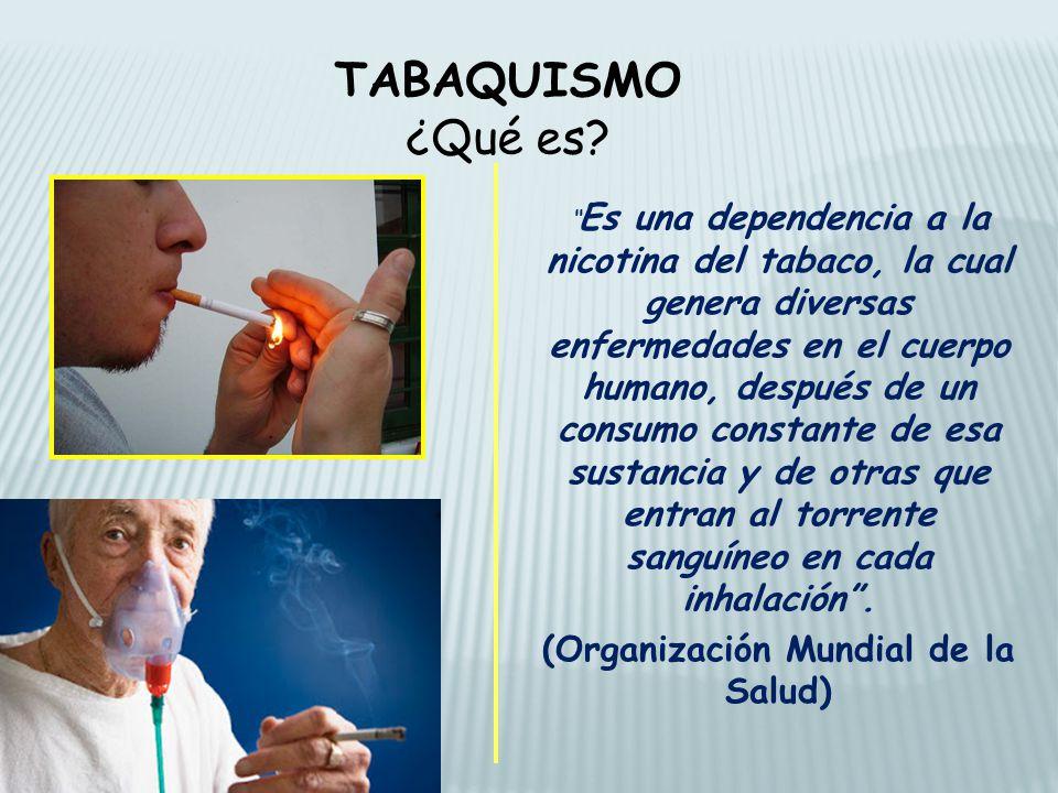 TABAQUISMO ¿Qué es? Es una dependencia a la nicotina del tabaco, la cual genera diversas enfermedades en el cuerpo humano, después de un consumo const
