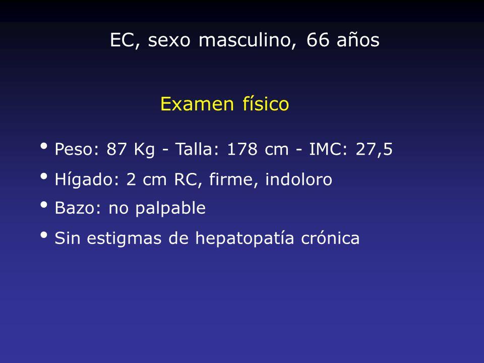 Examen físico Peso: 87 Kg - Talla: 178 cm - IMC: 27,5 Hígado: 2 cm RC, firme, indoloro Bazo: no palpable Sin estigmas de hepatopatía crónica EC, sexo