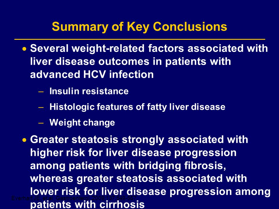Summary of Key Conclusions Several weight-related factors associated with liver disease outcomes in patients with advanced HCV infection –Insulin resistance –Histologic features of fatty liver disease –Weight change Greater steatosis strongly associated with higher risk for liver disease progression among patients with bridging fibrosis, whereas greater steatosis associated with lower risk for liver disease progression among patients with cirrhosis Everhart JE, et al.