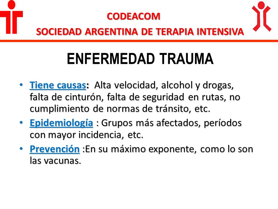 ENFERMEDAD TRAUMA CODEACOM SOCIEDAD ARGENTINA DE TERAPIA INTENSIVA Tiene causas: Alta velocidad, alcohol y drogas, falta de cinturón, falta de segurid
