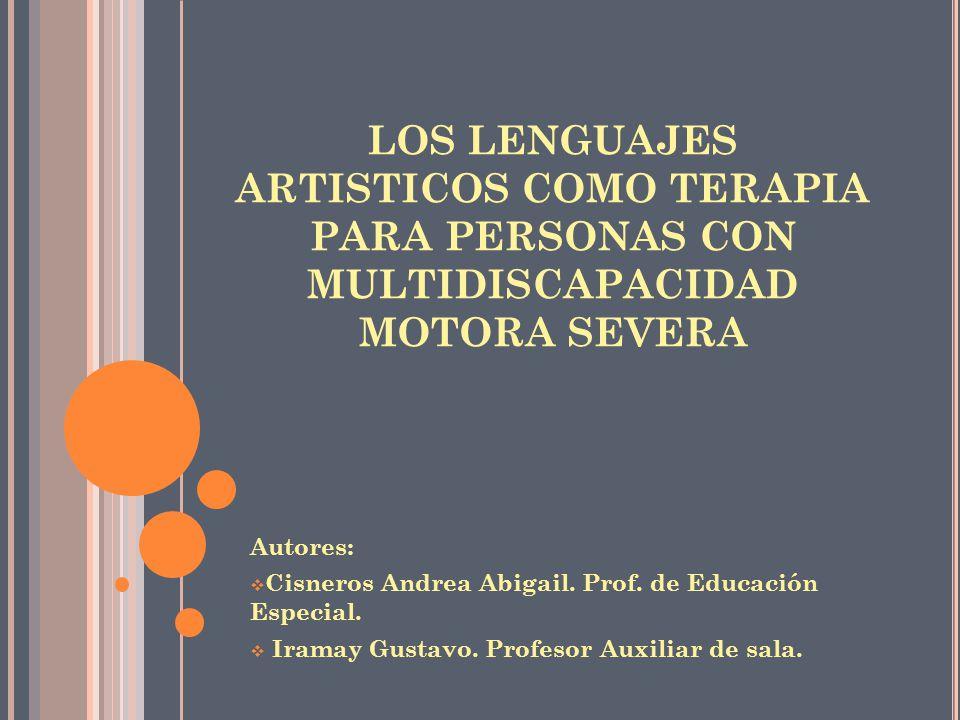 LOS LENGUAJES ARTISTICOS COMO TERAPIA PARA PERSONAS CON MULTIDISCAPACIDAD MOTORA SEVERA Autores: Cisneros Andrea Abigail.