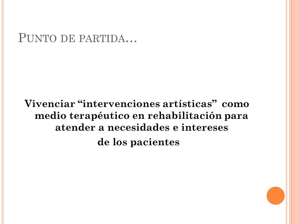 P UNTO DE PARTIDA … Vivenciar intervenciones artísticas como medio terapéutico en rehabilitación para atender a necesidades e intereses de los pacientes