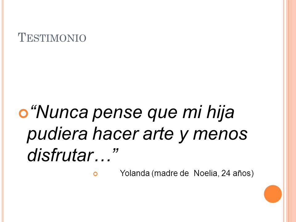 T ESTIMONIO Nunca pense que mi hija pudiera hacer arte y menos disfrutar… Yolanda (madre de Noelia, 24 años)