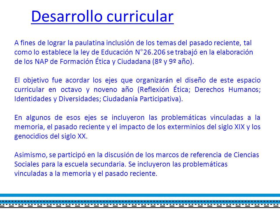 Desarrollo curricular A fines de lograr la paulatina inclusión de los temas del pasado reciente, tal como lo establece la ley de Educación N°26.206 se trabajó en la elaboración de los NAP de Formación Ética y Ciudadana (8º y 9º año).