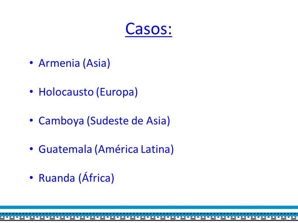 Casos: Armenia (Asia) Holocausto (Europa) Camboya (Sudeste de Asia) Guatemala (América Latina) Ruanda (África)