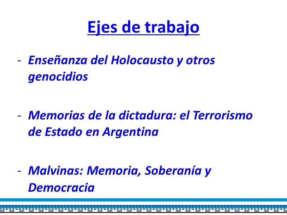 Ejes de trabajo -Enseñanza del Holocausto y otros genocidios -Memorias de la dictadura: el Terrorismo de Estado en Argentina -Malvinas: Memoria, Soberanía y Democracia