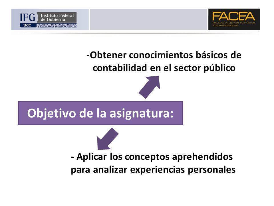 Objetivo de la asignatura: -Obtener conocimientos básicos de contabilidad en el sector público - Aplicar los conceptos aprehendidos para analizar expe