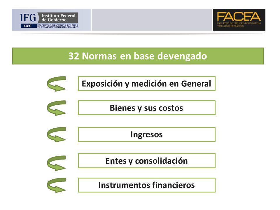 32 Normas en base devengado Exposición y medición en General Bienes y sus costos Ingresos Entes y consolidación Instrumentos financieros