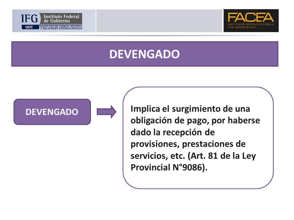 DEVENGADO Implica el surgimiento de una obligación de pago, por haberse dado la recepción de provisiones, prestaciones de servicios, etc. (Art. 81 de