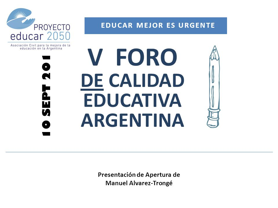 V FORO DE CALIDAD EDUCATIVA ARGENTINA 10 SEPT 2013 EDUCAR MEJOR ES URGENTE Presentación de Apertura de Manuel Alvarez-Trongé