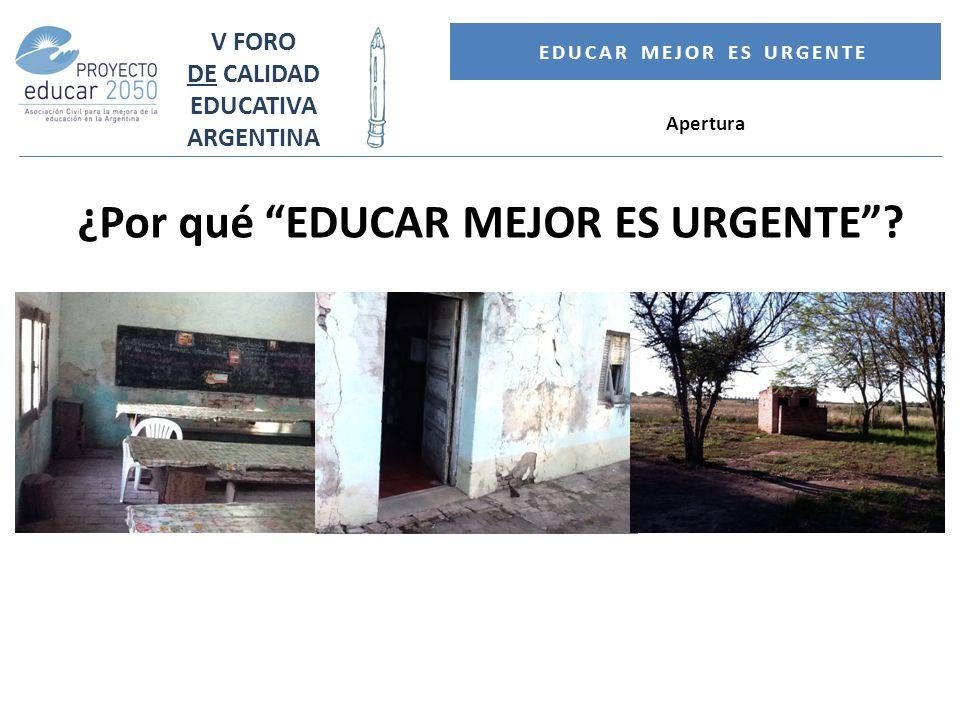 V FORO DE CALIDAD EDUCATIVA ARGENTINA EDUCAR MEJOR ES URGENTE Apertura ¿Por qué EDUCAR MEJOR ES URGENTE?