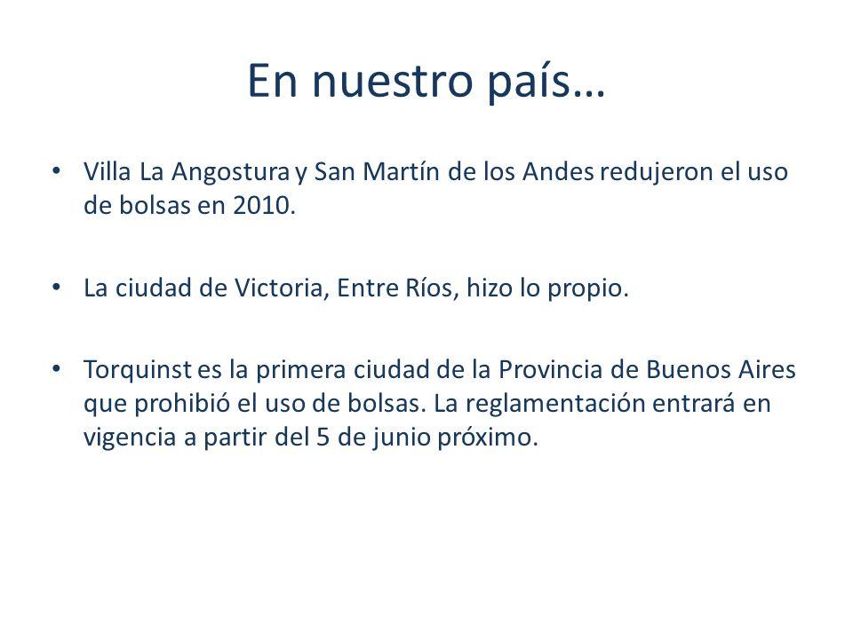 En nuestro país… Villa La Angostura y San Martín de los Andes redujeron el uso de bolsas en 2010. La ciudad de Victoria, Entre Ríos, hizo lo propio. T