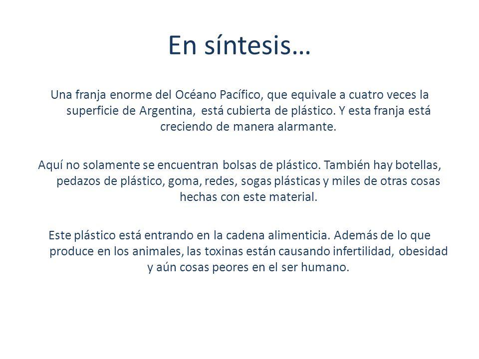 En síntesis… Una franja enorme del Océano Pacífico, que equivale a cuatro veces la superficie de Argentina, está cubierta de plástico. Y esta franja e