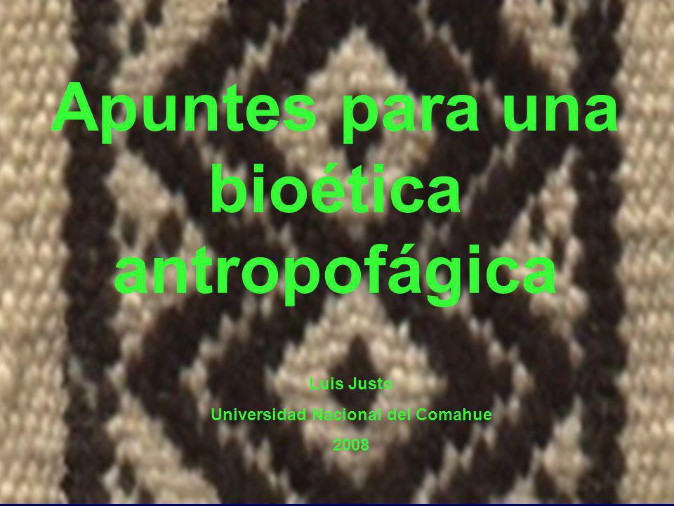 Apuntes para una bioética antropofágica Luis Justo Universidad Nacional del Comahue 2008