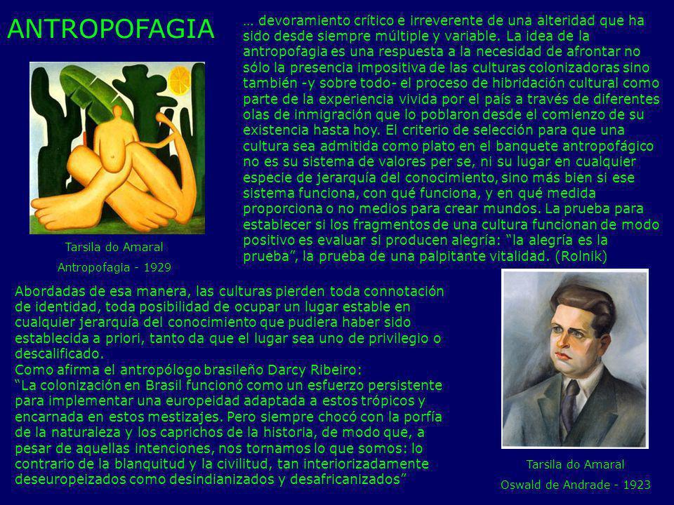 Tarsila do Amaral Antropofagia - 1929 Tarsila do Amaral Oswald de Andrade - 1923 … devoramiento crítico e irreverente de una alteridad que ha sido des