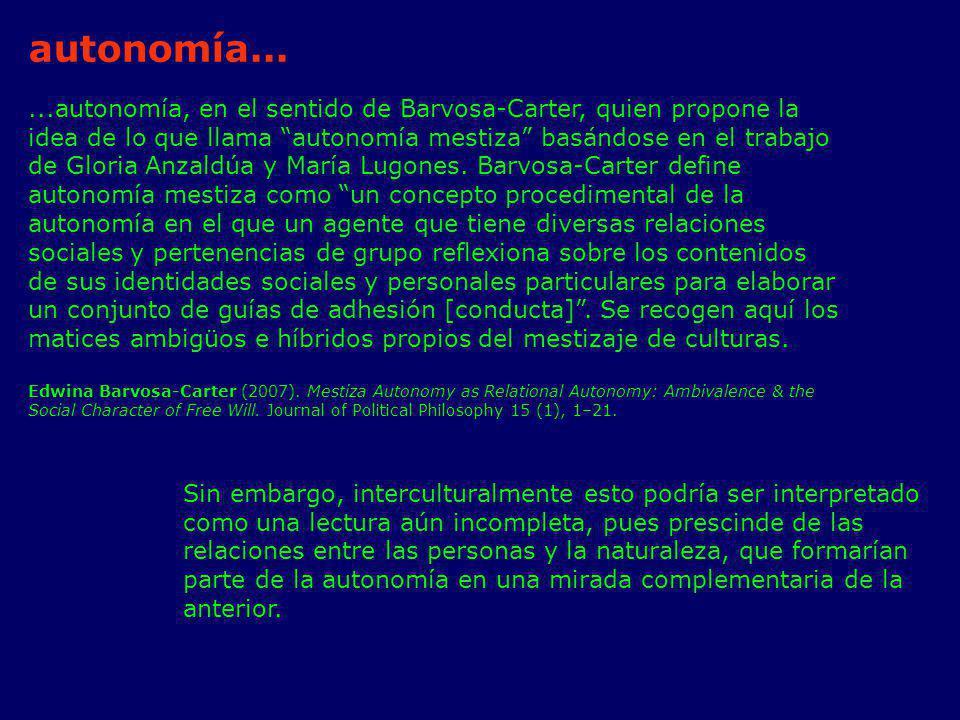 ...autonomía, en el sentido de Barvosa-Carter, quien propone la idea de lo que llama autonomía mestiza basándose en el trabajo de Gloria Anzaldúa y Ma