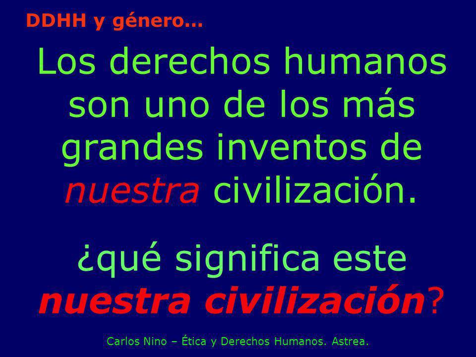 Los derechos humanos son uno de los más grandes inventos de nuestra civilización. ¿qué significa este nuestra civilización? Carlos Nino – Ética y Dere