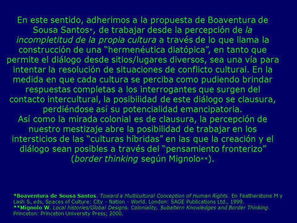 En este sentido, adherimos a la propuesta de Boaventura de Sousa Santos *, de trabajar desde la percepción de la incompletitud de la propia cultura a