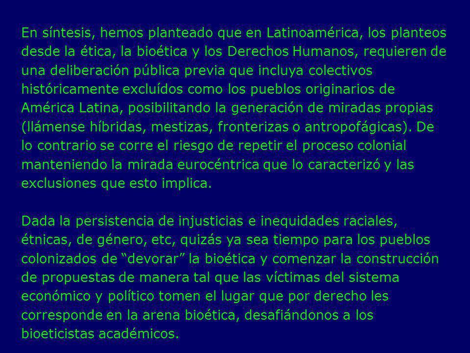 En síntesis, hemos planteado que en Latinoamérica, los planteos desde la ética, la bioética y los Derechos Humanos, requieren de una deliberación públ