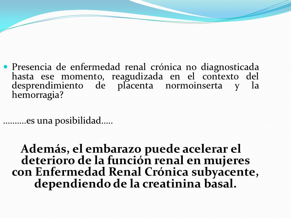 Presencia de enfermedad renal crónica no diagnosticada hasta ese momento, reagudizada en el contexto del desprendimiento de placenta normoinserta y la