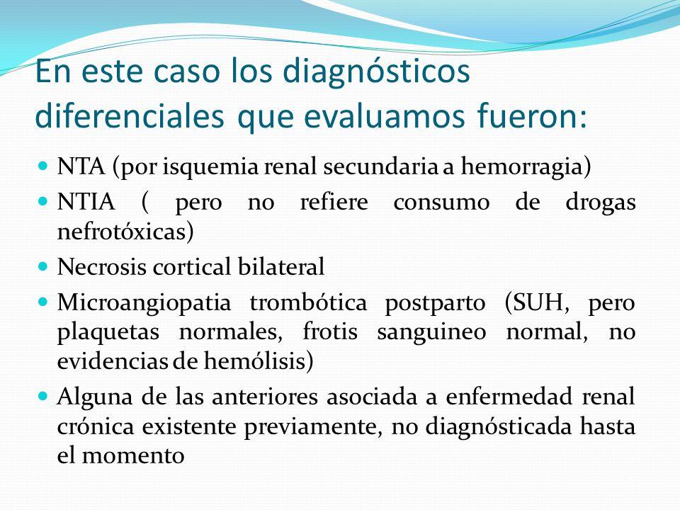 En este caso los diagnósticos diferenciales que evaluamos fueron: NTA (por isquemia renal secundaria a hemorragia) NTIA ( pero no refiere consumo de d