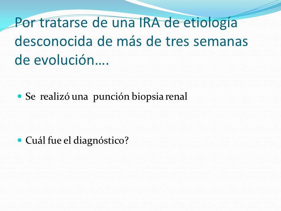 Por tratarse de una IRA de etiología desconocida de más de tres semanas de evolución…. Se realizó una punción biopsia renal Cuál fue el diagnóstico?
