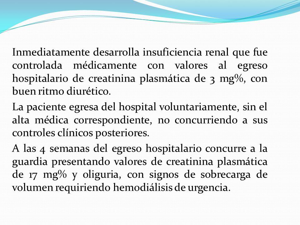 Inmediatamente desarrolla insuficiencia renal que fue controlada médicamente con valores al egreso hospitalario de creatinina plasmática de 3 mg%, con