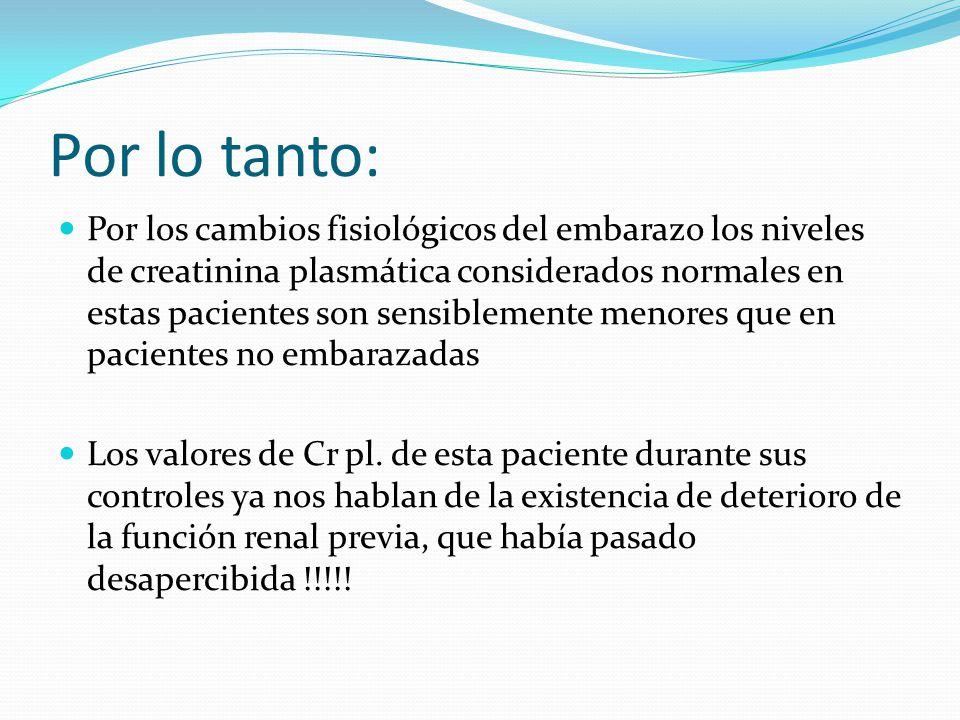 Por lo tanto: Por los cambios fisiológicos del embarazo los niveles de creatinina plasmática considerados normales en estas pacientes son sensiblement