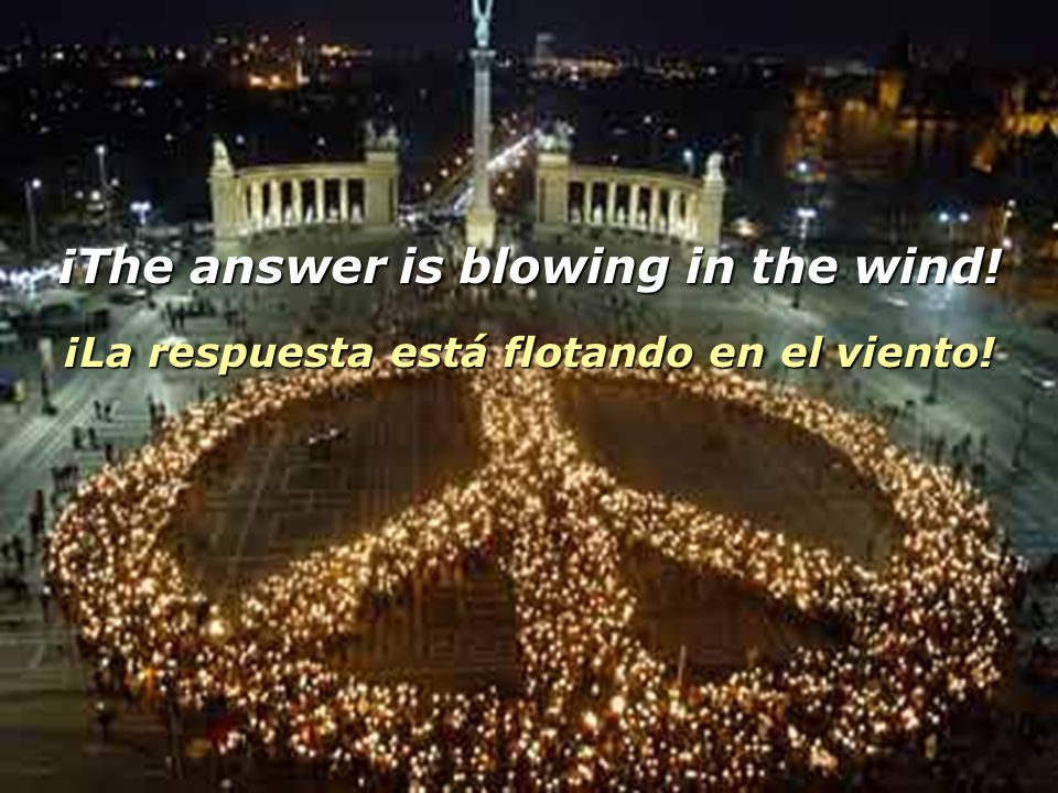 The answer my friend is blowing in the wind... La respuesta, amigo mío, está flotando en el viento... The answer is blowing in the wind. La respuesta