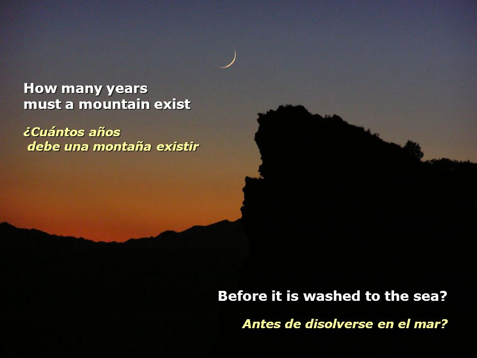 How many years must a mountain exist ¿Cuántos años debe una montaña existir Before it is washed to the sea.