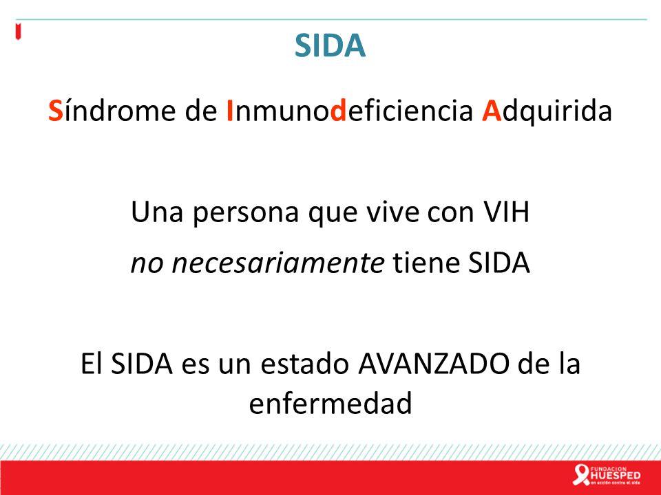 SIDA Síndrome de Inmunodeficiencia Adquirida Una persona que vive con VIH no necesariamente tiene SIDA El SIDA es un estado AVANZADO de la enfermedad