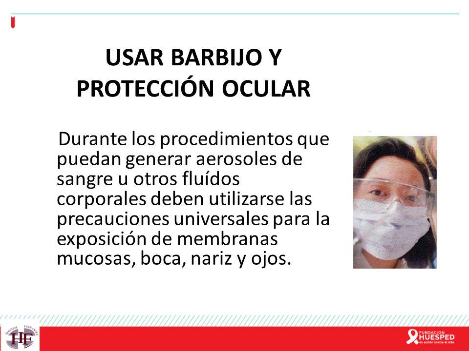 USAR BARBIJO Y PROTECCIÓN OCULAR Durante los procedimientos que puedan generar aerosoles de sangre u otros fluídos corporales deben utilizarse las pre